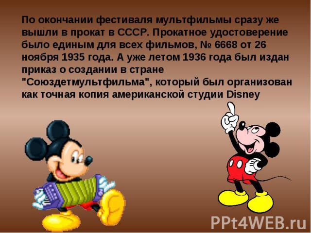 По окончании фестиваля мультфильмы сразу же вышли в прокат в СССР. Прокатное удостоверение было единым для всех фильмов, № 6668 от 26 ноября 1935 года. А уже летом 1936 года был издан приказ о создании в стране