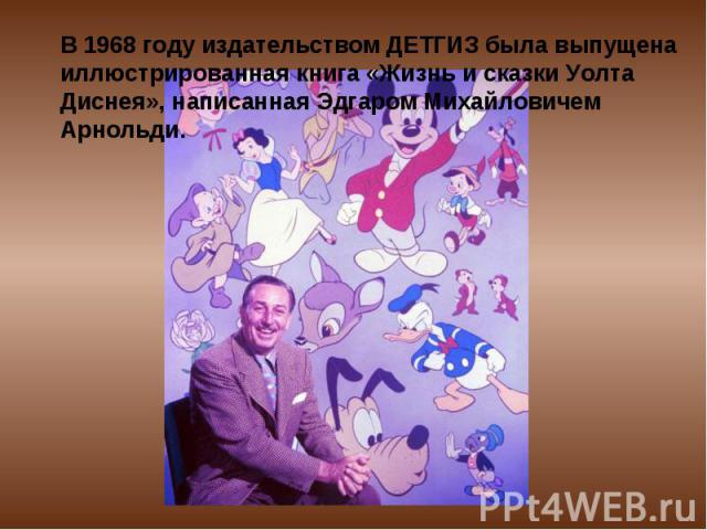 В 1968 году издательством ДЕТГИЗ была выпущена иллюстрированная книга «Жизнь и сказки Уолта Диснея», написанная Эдгаром Михайловичем Арнольди.