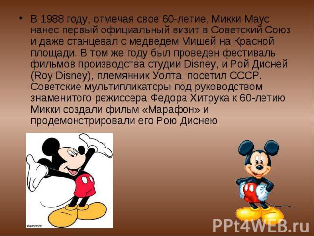 В 1988 году, отмечая свое 60-летие, Микки Маус нанес первый официальный визит в Советский Союз и даже станцевал с медведем Мишей на Красной площади. В том же году был проведен фестиваль фильмов производства студии Disney, и Рой Дисней (Roy Disney), …