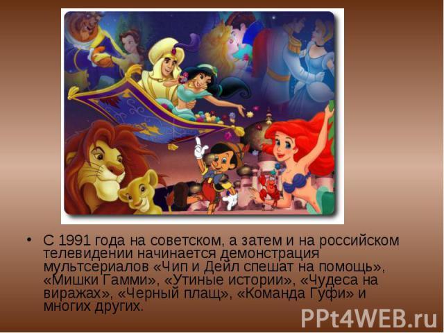 С 1991 года на советском, а затем и на российском телевидении начинается демонстрация мультсериалов «Чип и Дейл спешат на помощь», «Мишки Гамми», «Утиные истории», «Чудеса на виражах», «Черный плащ», «Команда Гуфи» и многих других.