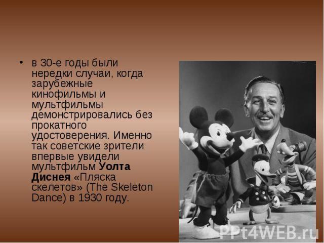 в 30-е годы были нередки случаи, когда зарубежные кинофильмы и мультфильмы демонстрировались без прокатного удостоверения. Именно так советские зрители впервые увидели мультфильм Уолта Диснея «Пляска скелетов» (The Skeleton Dance) в 1930 году.