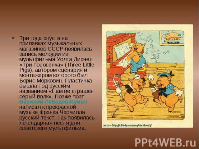 Три года спустя на прилавках музыкальных магазинов СССР появилась запись мелодии из мультфильма Уолта Диснея «Три поросенка» (Three Little Pigs), автором сценария и монтажером которого был Борис Морковин. Пластинка вышла под русским названием «Нам н…