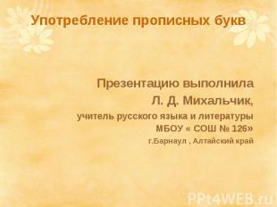 Употребление прописных букв Презентацию выполнила Л. Д. Михальчик, учитель русск
