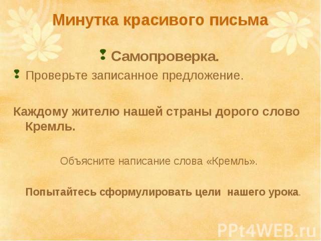 Минутка красивого письма Самопроверка. Проверьте записанное предложение. Каждому жителю нашей страны дорого слово Кремль. Объясните написание слова «Кремль». Попытайтесь сформулировать цели нашего урока.