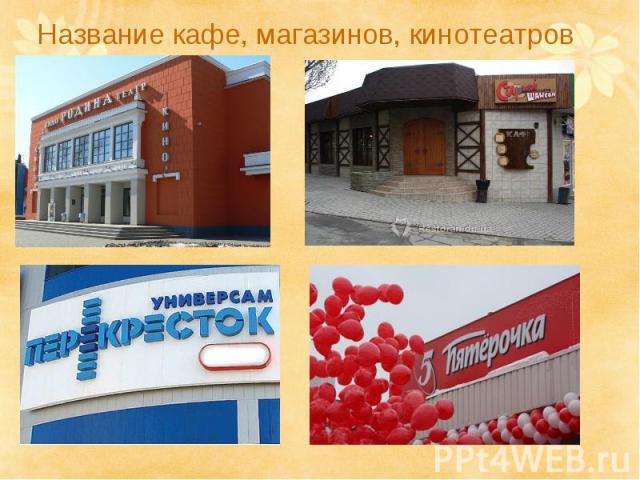 Название кафе, магазинов, кинотеатров