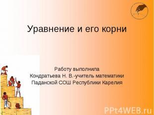 Уравнение и его корни Работу выполнила Кондратьева Н. В.-учитель математики Пада