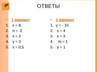 ОТВЕТЫ 1 вариант х = 8 n = -2 х = 2 у = 3 х = 0,5 2 вариант у = - 10 х = 4 х = 3