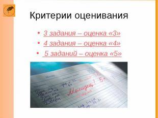 Критерии оценивания 3 задания – оценка «3» 4 задания – оценка «4» 5 заданий – оц