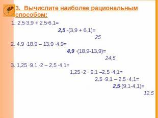 3. Вычислите наиболее рациональным способом: 1. 2,5·3,9 + 2,5·6,1= 2,5 ·(3,9 + 6