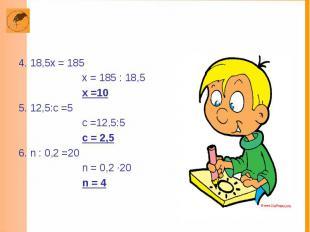 4. 18,5х = 185 х = 185 : 18,5 х =10 5. 12,5:с =5 с =12,5:5 с = 2,5 6. n : 0,2 =2