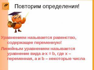 Повторим определения! Уравнением называется равенство, содержащее переменную! Ли