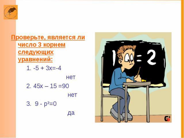 Проверьте, является ли число 3 корнем следующих уравнений: 1. -5 + 3х=-4 нет 2. 45х – 15 =90 нет 3. 9 - р²=0 да