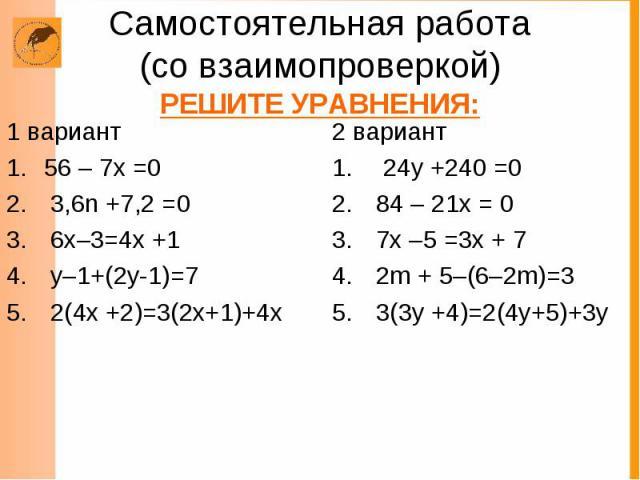Самостоятельная работа (со взаимопроверкой) РЕШИТЕ УРАВНЕНИЯ: 1 вариант 56 – 7х =0 3,6n +7,2 =0 6х–3=4х +1 у–1+(2у-1)=7 2(4х +2)=3(2х+1)+4х 2 вариант 24у +240 =0 84 – 21х = 0 7х –5 =3х + 7 2m + 5–(6–2m)=3 3(3y +4)=2(4y+5)+3y
