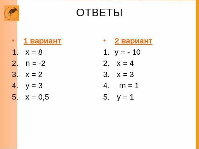 ОТВЕТЫ 1 вариант х = 8 n = -2 х = 2 у = 3 х = 0,5 2 вариант у = - 10 х = 4 х = 3 m = 1 у = 1