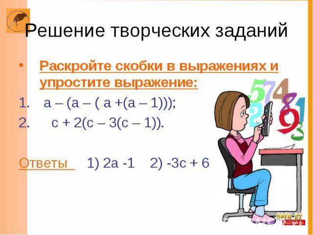 Решение творческих заданий Раскройте скобки в выражениях и упростите выражение: а – (а – ( а +(а – 1))); с + 2(с – 3(с – 1)). Ответы 1) 2а -1 2) -3с + 6