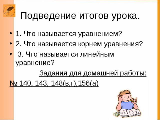 Подведение итогов урока. 1. Что называется уравнением? 2. Что называется корнем уравнения? 3. Что называется линейным уравнение? Задания для домашней работы: № 140, 143, 148(в,г),156(а)