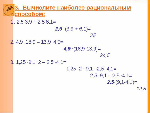 3. Вычислите наиболее рациональным способом: 1. 2,5·3,9 + 2,5·6,1= 2,5 ·(3,9 + 6,1)= 25 2. 4,9 ·18,9 – 13,9 ·4,9= 4,9 ·(18,9-13,9)= 24,5 3. 1,25 ·9,1 ·2 – 2,5 ·4,1= 1,25 ·2 · 9,1 –2,5 ·4,1= 2,5 ·9,1 – 2,5 ·4,1= 2,5·(9,1-4,1)= 12,5