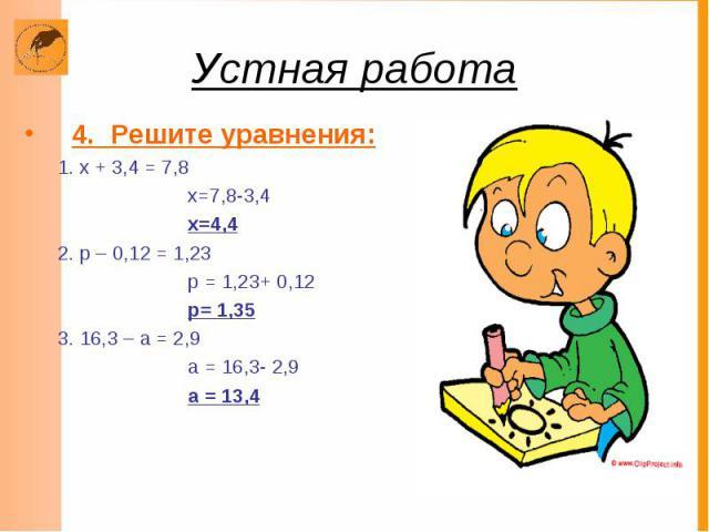 Устная работа 4. Решите уравнения: 1. х + 3,4 = 7,8 х=7,8-3,4 х=4,4 2. р – 0,12 = 1,23 р = 1,23+ 0,12 р= 1,35 3. 16,3 – а = 2,9 а = 16,3- 2,9 а = 13,4