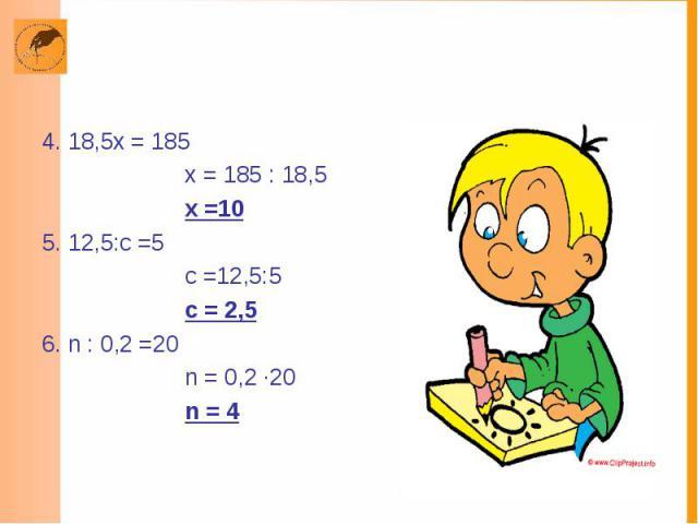 4. 18,5х = 185 х = 185 : 18,5 х =10 5. 12,5:с =5 с =12,5:5 с = 2,5 6. n : 0,2 =20 n = 0,2 ·20 n = 4