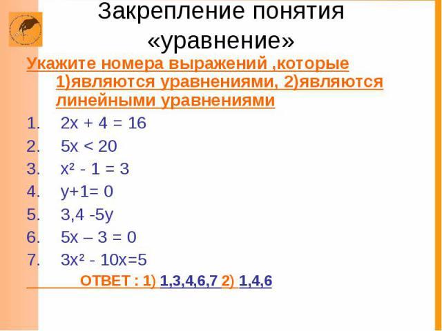 Закрепление понятия «уравнение» Укажите номера выражений ,которые 1)являются уравнениями, 2)являются линейными уравнениями 2х + 4 = 16 5х < 20 х² - 1 = 3 у+1= 0 3,4 -5у 5х – 3 = 0 3х² - 10х=5 ОТВЕТ : 1) 1,3,4,6,7 2) 1,4,6