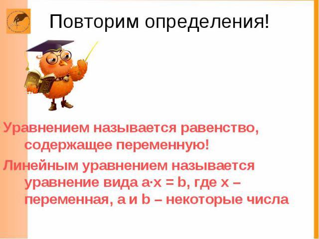 Повторим определения! Уравнением называется равенство, содержащее переменную! Линейным уравнением называется уравнение вида а·х = b, где х –переменная, а и b – некоторые числа