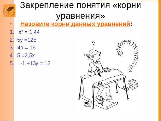 Закрепление понятия «корни уравнения» Назовите корни данных уравнений: 1. х² = 1,44 2. 5у =125 3. -4р = 16 4. 5 =2,5х -1 +13у = 12