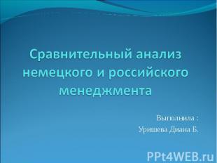 Сравнительный анализ немецкого и российского менеджмента Выполнила : Уришева Диа