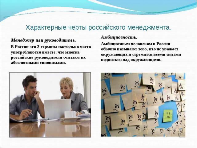 Характерные черты российского менеджмента. Менеджер или руководитель. В России эти 2 термина настолько часто употребляются вместе, что многие российские руководители считают их абсолютными синонимами. Амбициозность. Амбициозным человеком в России об…