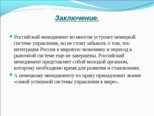 Заключение. Российский менеджмент во многом уступает немецкой системе управления, но не стоит забывать о том, что интеграция России в мировую экономику и переход к рыночной системе еще не завершены. Российский менеджмент представляет собой молодой о…