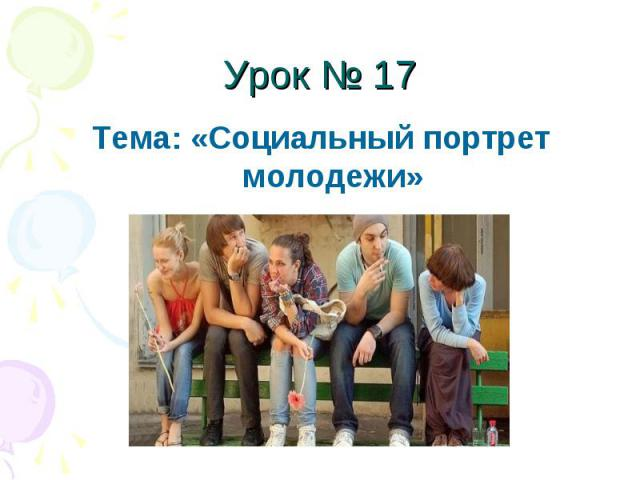 Урок № 17 Тема: «Социальный портрет молодежи»