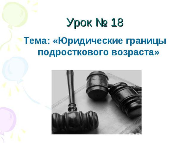 Урок № 18 Тема: «Юридические границы подросткового возраста»