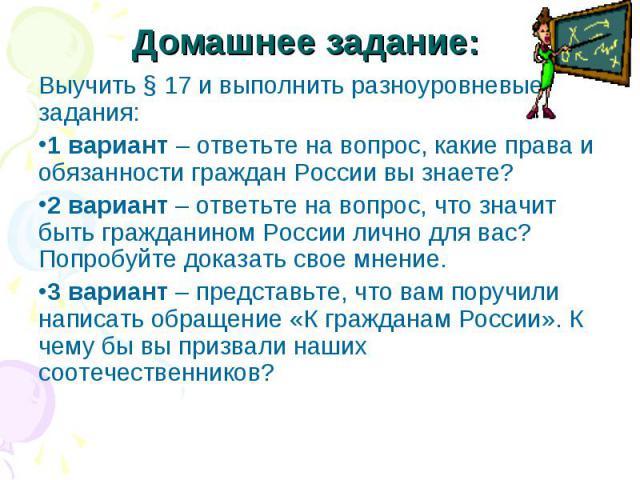 Домашнее задание: Выучить § 17 и выполнить разноуровневые задания: 1 вариант – ответьте на вопрос, какие права и обязанности граждан России вы знаете? 2 вариант – ответьте на вопрос, что значит быть гражданином России лично для вас? Попробуйте доказ…