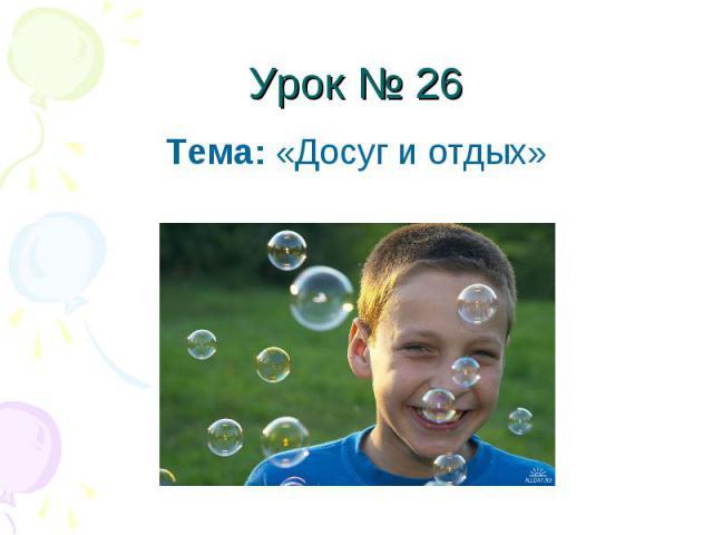 Урок № 26 Тема: «Досуг и отдых»