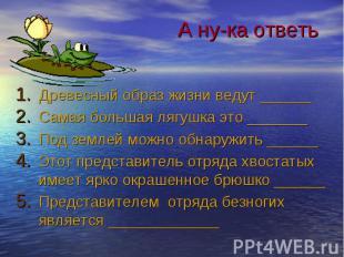 А ну-ка ответь Древесный образ жизни ведут ______ Самая большая лягушка это ____