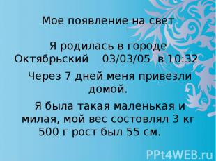 Мое появление на свет Я родилась в городе Октябрьский 03/03/05 в 10:32 Через 7 д