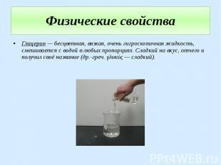 Физические свойства Глицерин — бесцветная, вязкая, очень гигроскопичная жидкость