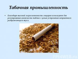 Табачная промышленность Благодаря высокой гигроскопичности глицерин используют д