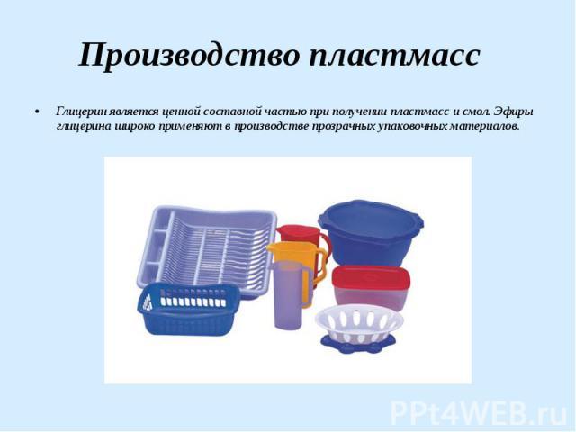 Производство пластмасс Глицерин является ценной составной частью при получении пластмасс и смол. Эфиры глицерина широко применяют в производстве прозрачных упаковочных материалов.