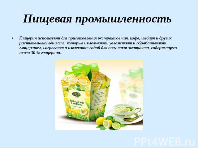 Пищевая промышленность Глицерин используют для приготовления экстрактов чая, кофе, имбиря и других растительных веществ, которые измельчают, увлажняют и обрабатывают глицерином, нагревают и извлекают водой для получения экстракта, содержащего около …