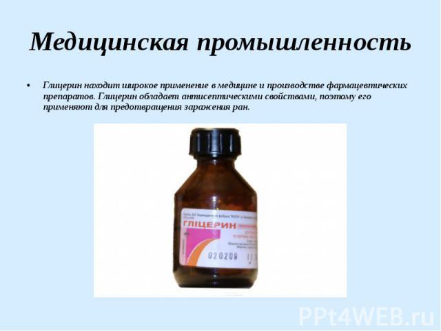 Медицинская промышленность Глицерин находит широкое применение в медицине и производстве фармацевтических препаратов. Глицерин обладает антисептическими свойствами, поэтому его применяют для предотвращения заражения ран.