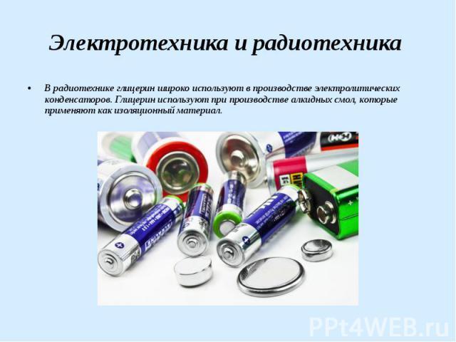 Электротехника и радиотехника В радиотехнике глицерин широко используют в производстве электролитических конденсаторов. Глицерин используют при производстве алкидных смол, которые применяют как изоляционный материал.