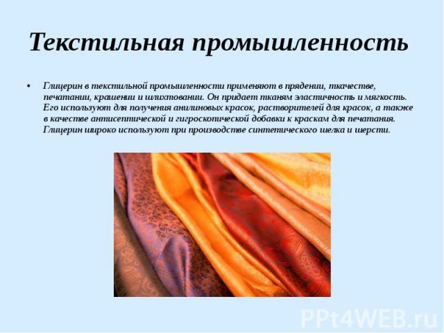 Текстильная промышленность Глицерин в текстильной промышленности применяют в прядении, ткачестве, печатании, крашении и шлихтовании. Он придает тканям эластичность и мягкость. Его используют для получения анилиновых красок, растворителей для красок,…
