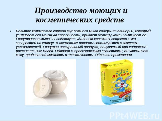 Производство моющих и косметических средств Большое количество сортов туалетного мыла содержит глицерин, который усиливает его моющую способность, придает белизну коже и смягчает ее. Глицериновое мыло способствует удалению красящих веществ кожи, заг…