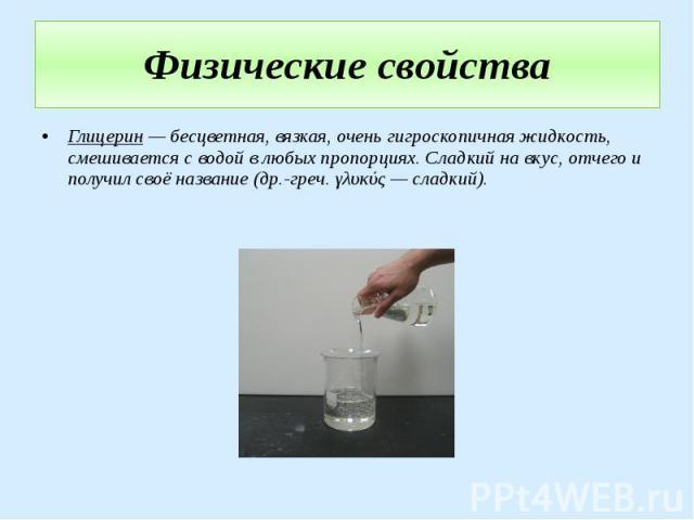 Физические свойства Глицерин — бесцветная, вязкая, очень гигроскопичная жидкость, смешивается с водой в любых пропорциях. Сладкий на вкус, отчего и получил своё название (др.-греч. γλυκύς — сладкий).