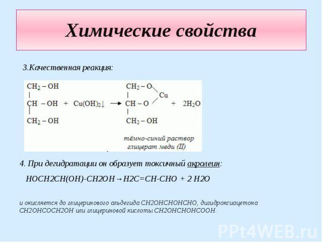 Химические свойства 3.Качественная реакция: 4. При дегидратации он образует токсичный акролеин: HOCH2CH(OH)-CH2OH→H2C=CH-CHO + 2 H2O и окисляется до глицеринового альдегида CH2OHCHOHCHO, дигидроксиацетона CH2OHCOCH2OH или глицериновой кислоты CH2OHC…