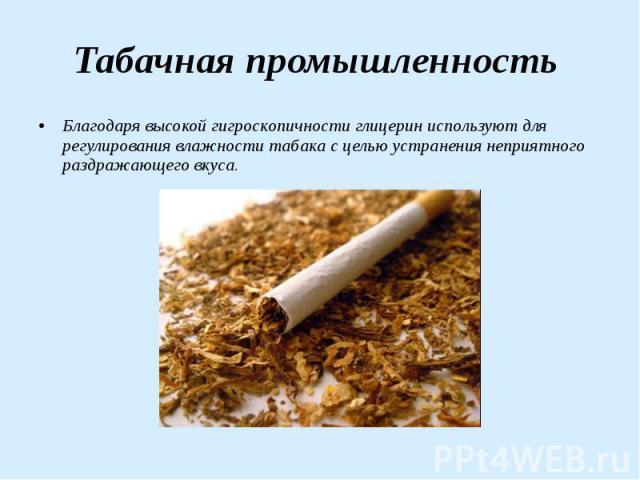Табачная промышленность Благодаря высокой гигроскопичности глицерин используют для регулирования влажности табака с целью устранения неприятного раздражающего вкуса.