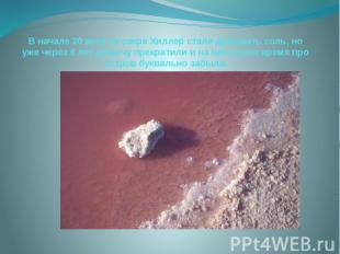 В начале 20 века на озере Хиллер стали добывать соль, но уже через 6 лет добычу