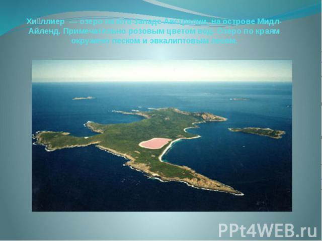 Хи ллиер— озеро на юго-западеАвстралии, на островеМидл-Айленд. Примечательно розовым цветом вод. Озеро по краям окружено песком иэвкалиптовымлесом.