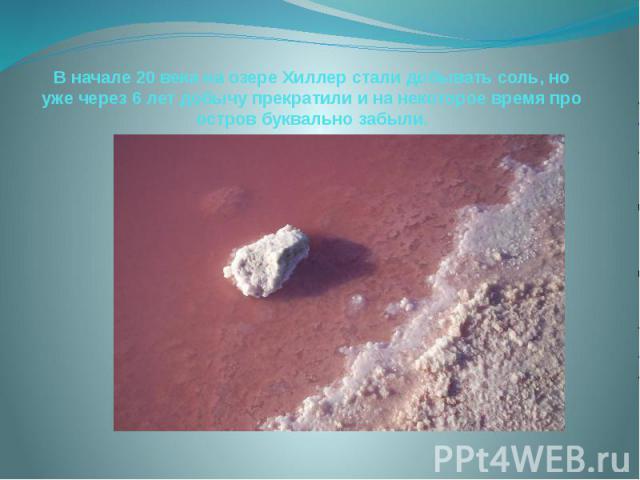 В начале 20 века на озере Хиллер стали добывать соль, но уже через 6 лет добычу прекратили и на некоторое время про остров буквально забыли.