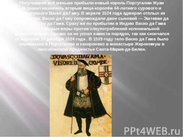 Получавший всё меньше прибыли новый король ПортугалииЖуан IIIрешил назначить вторым вице-королём 64-летнего сурового и неподкупного Васко да Гаму. В апреле1524 годаадмирал отплыл из Португалии. Васко да Гаму сопровождали двое…